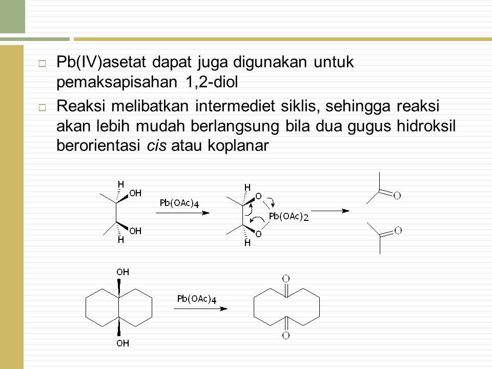  Pb(IV)asetat dapat juga digunakan untuk pemaksapisahan 1,2-diol  Reaksi melibatkan intermediet siklis, sehingga reaksi akan lebih mudah berlangsung