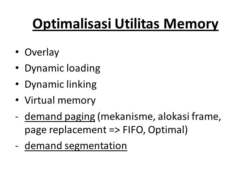 Optimalisasi Utilitas Memory Overlay Dynamic loading Dynamic linking Virtual memory -demand paging (mekanisme, alokasi frame, page replacement => FIFO