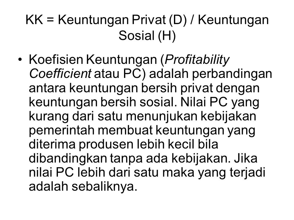 KK = Keuntungan Privat (D) / Keuntungan Sosial (H) Koefisien Keuntungan (Profitability Coefficient atau PC) adalah perbandingan antara keuntungan bers