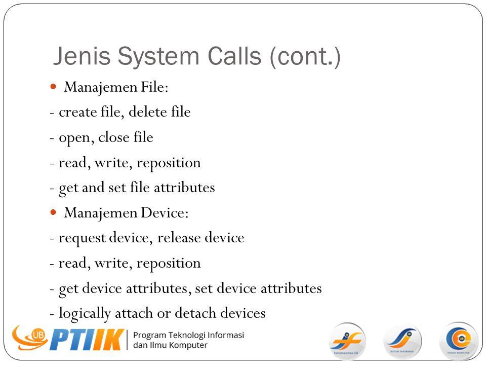 Jenis System Calls (cont.) Manajemen File: - create file, delete file - open, close file - read, write, reposition - get and set file attributes Manaj