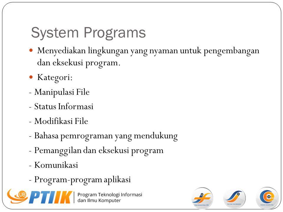 System Programs Menyediakan lingkungan yang nyaman untuk pengembangan dan eksekusi program. Kategori: - Manipulasi File - Status Informasi - Modifikas