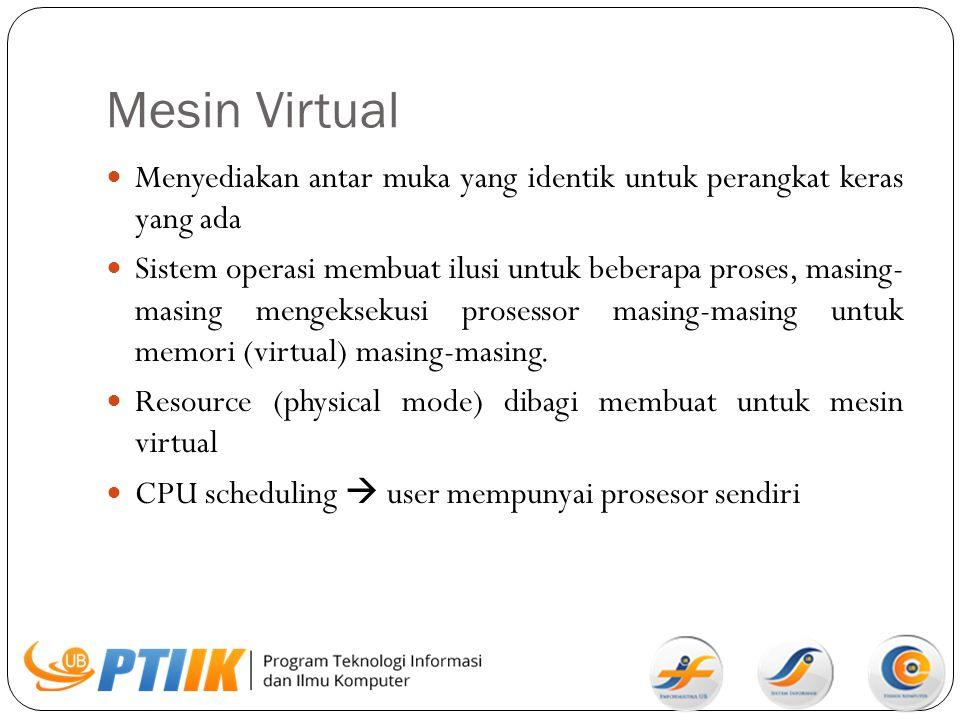 Mesin Virtual Menyediakan antar muka yang identik untuk perangkat keras yang ada Sistem operasi membuat ilusi untuk beberapa proses, masing- masing me