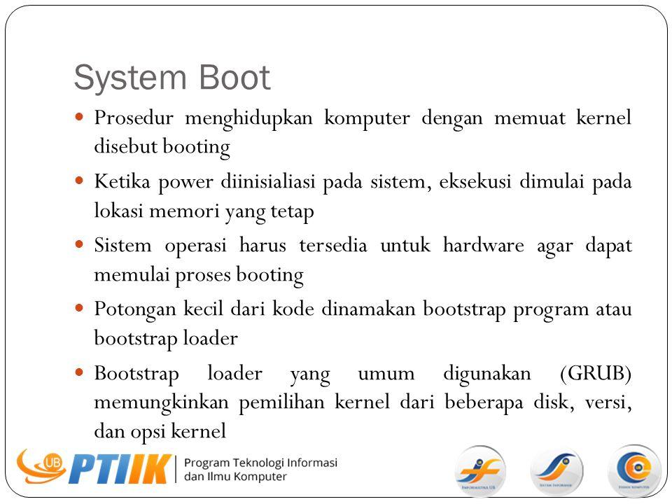 System Boot Prosedur menghidupkan komputer dengan memuat kernel disebut booting Ketika power diinisialiasi pada sistem, eksekusi dimulai pada lokasi m
