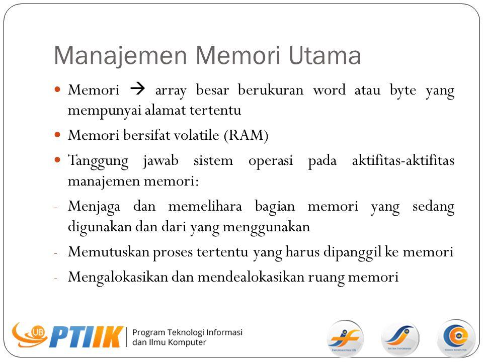 Manajemen Memori Utama Memori  array besar berukuran word atau byte yang mempunyai alamat tertentu Memori bersifat volatile (RAM) Tanggung jawab sist