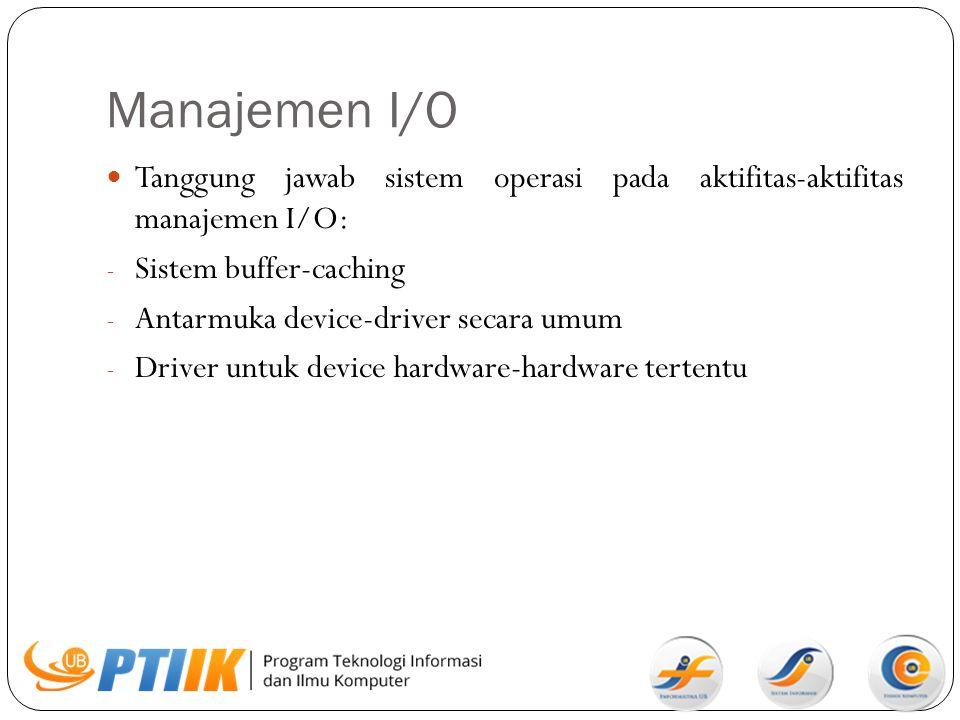Manajemen I/O Tanggung jawab sistem operasi pada aktifitas-aktifitas manajemen I/O: - Sistem buffer-caching - Antarmuka device-driver secara umum - Dr