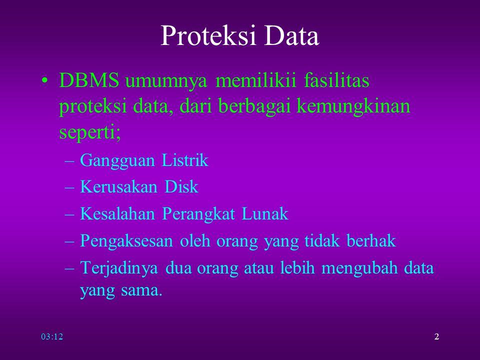 03:142 Proteksi Data DBMS umumnya memilikii fasilitas proteksi data, dari berbagai kemungkinan seperti; –Gangguan Listrik –Kerusakan Disk –Kesalahan P