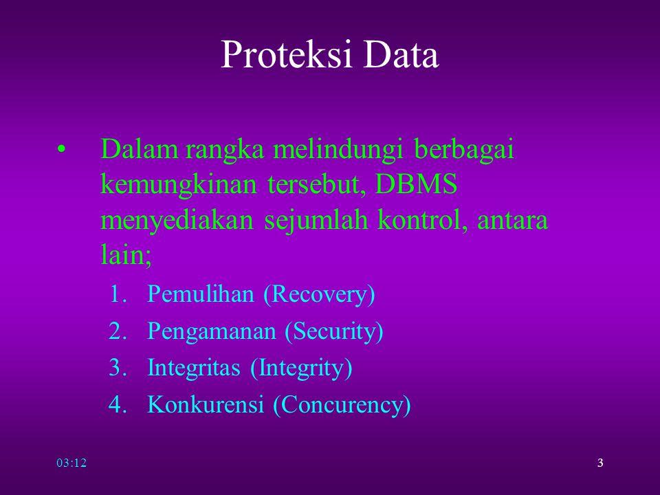 03:143 Proteksi Data Dalam rangka melindungi berbagai kemungkinan tersebut, DBMS menyediakan sejumlah kontrol, antara lain; 1.Pemulihan (Recovery) 2.P