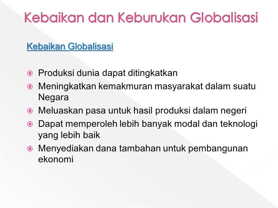 Kebaikan Globalisasi  Produksi dunia dapat ditingkatkan  Meningkatkan kemakmuran masyarakat dalam suatu Negara  Meluaskan pasa untuk hasil produksi