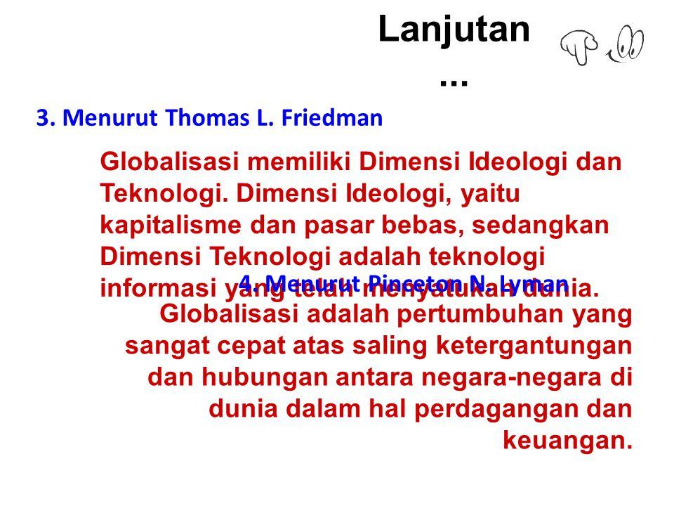 Lanjutan...3. Menurut Thomas L. Friedman Globalisasi memiliki Dimensi Ideologi dan Teknologi.