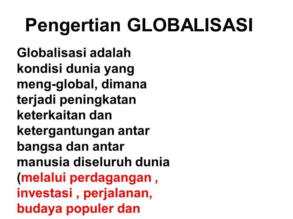 Pengertian GLOBALISASI Globalisasi adalah kondisi dunia yang meng-global, dimana terjadi peningkatan keterkaitan dan ketergantungan antar bangsa dan antar manusia diseluruh dunia (melalui perdagangan, investasi, perjalanan, budaya populer dan bentuk-bentuk interaksi yang lain) sehingga menembus batas-batas antarnegara (borderless world)