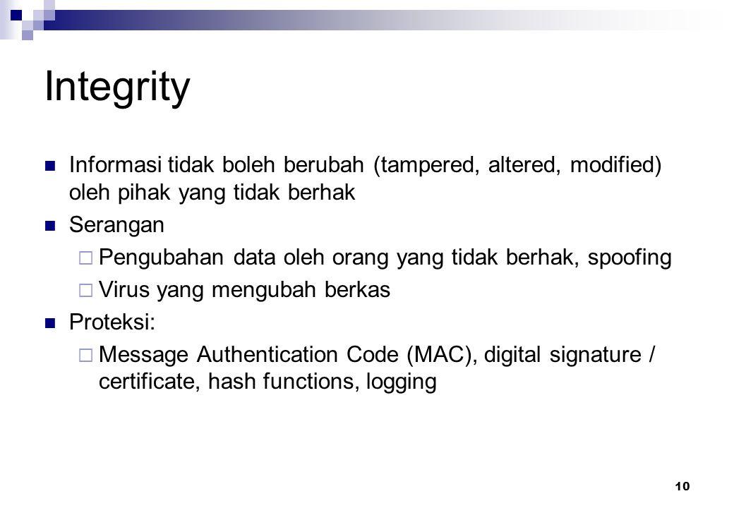 10 Integrity Informasi tidak boleh berubah (tampered, altered, modified) oleh pihak yang tidak berhak Serangan  Pengubahan data oleh orang yang tidak