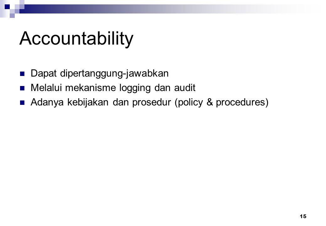 15 Accountability Dapat dipertanggung-jawabkan Melalui mekanisme logging dan audit Adanya kebijakan dan prosedur (policy & procedures)