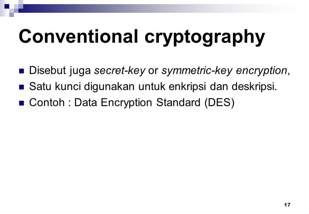 17 Conventional cryptography Disebut juga secret-key or symmetric-key encryption, Satu kunci digunakan untuk enkripsi dan deskripsi. Contoh : Data Enc