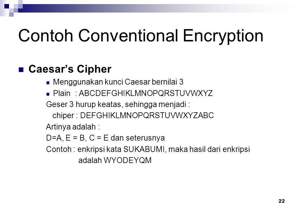 22 Contoh Conventional Encryption Caesar's Cipher Menggunakan kunci Caesar bernilai 3 Plain : ABCDEFGHIKLMNOPQRSTUVWXYZ Geser 3 hurup keatas, sehingga