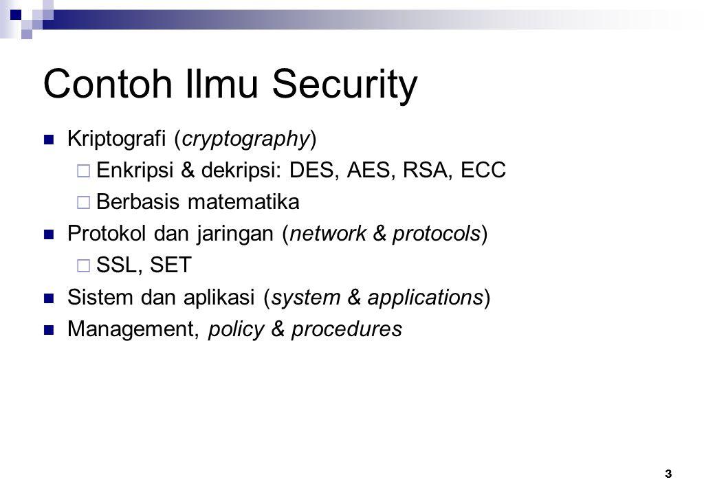 3 Contoh Ilmu Security Kriptografi (cryptography)  Enkripsi & dekripsi: DES, AES, RSA, ECC  Berbasis matematika Protokol dan jaringan (network & pro