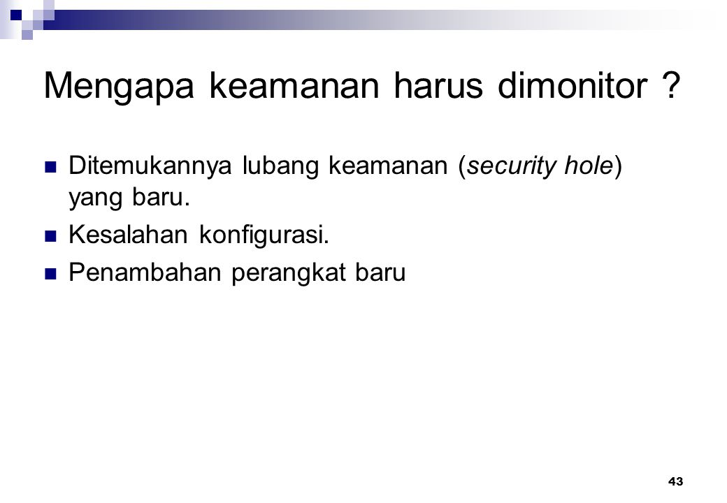 43 Mengapa keamanan harus dimonitor ? Ditemukannya lubang keamanan (security hole) yang baru. Kesalahan konfigurasi. Penambahan perangkat baru