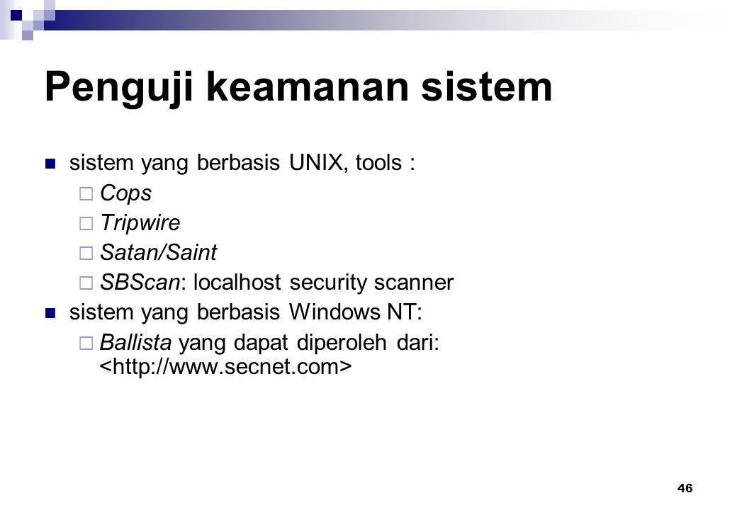 46 Penguji keamanan sistem sistem yang berbasis UNIX, tools :  Cops  Tripwire  Satan/Saint  SBScan: localhost security scanner sistem yang berbasi