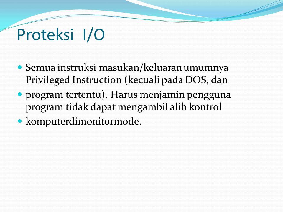 Proteksi I/O Semua instruksi masukan/keluaran umumnya Privileged Instruction (kecuali pada DOS, dan program tertentu).