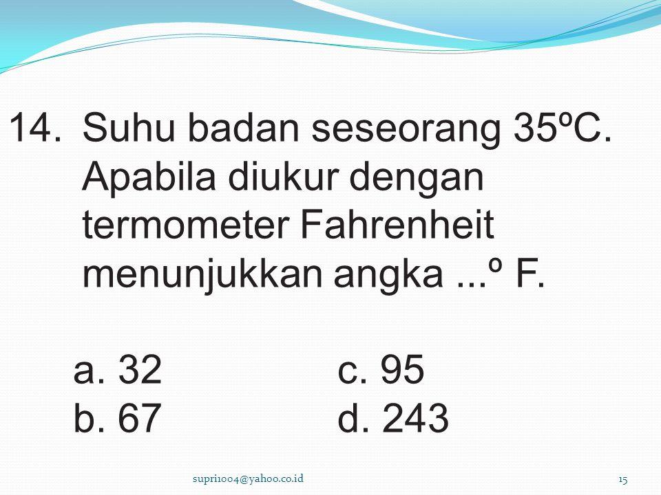 14.Suhu badan seseorang 35ºC.Apabila diukur dengan termometer Fahrenheit menunjukkan angka...º F.
