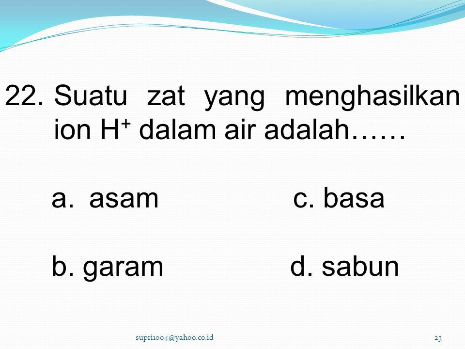 22.Suatu zat yang menghasilkan ion H + dalam air adalah…… a.asam c.