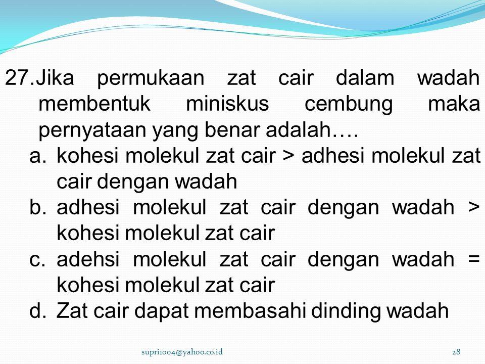 27.Jika permukaan zat cair dalam wadah membentuk miniskus cembung maka pernyataan yang benar adalah….