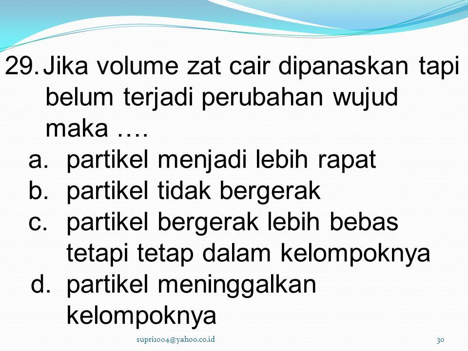 29.Jika volume zat cair dipanaskan tapi belum terjadi perubahan wujud maka ….
