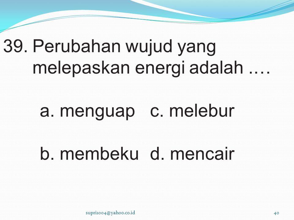 39.Perubahan wujud yang melepaskan energi adalah.… a.