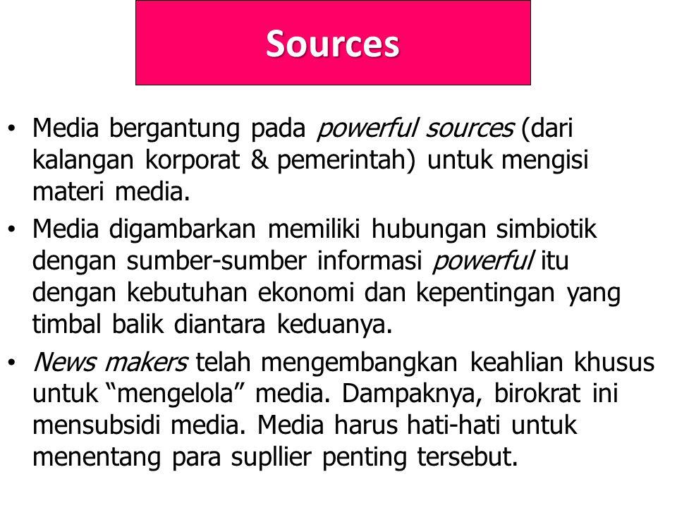 Sources Media bergantung pada powerful sources (dari kalangan korporat & pemerintah) untuk mengisi materi media.