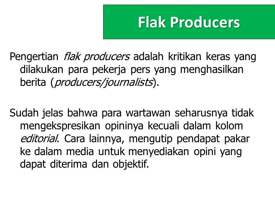 Flak Producers Pengertian flak producers adalah kritikan keras yang dilakukan para pekerja pers yang menghasilkan berita (producers/journalists).
