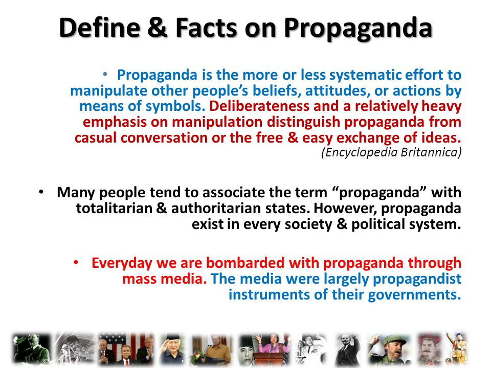 Define & Facts on Propaganda Propaganda is the more or less systematic effort to manipulate other people's beliefs, attitudes, or actions by means of symbols.