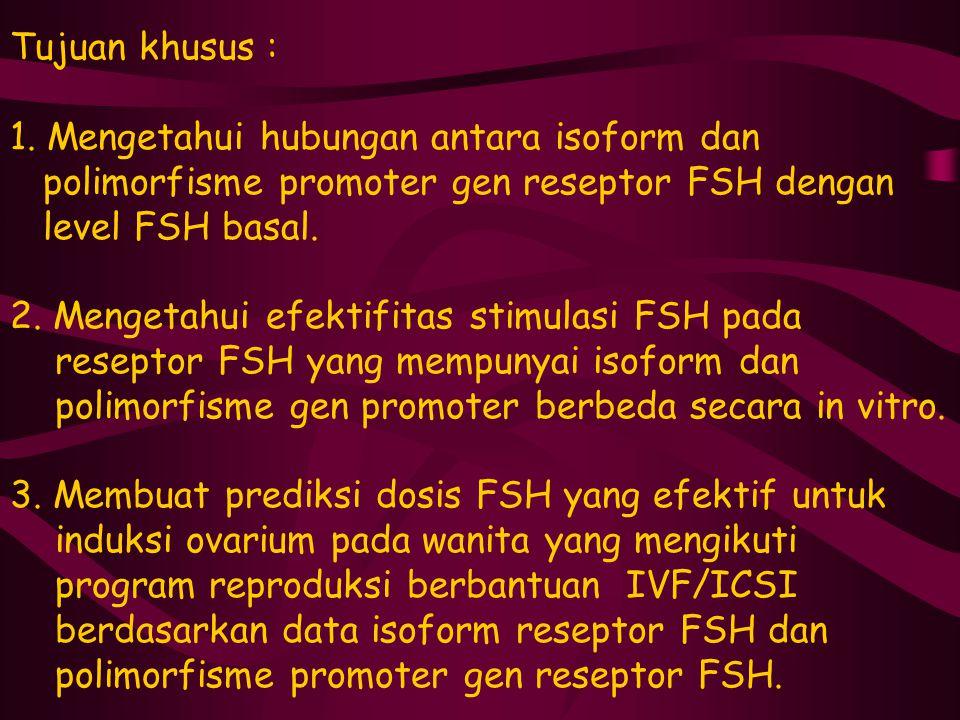 Tujuan khusus : 1. Mengetahui hubungan antara isoform dan polimorfisme promoter gen reseptor FSH dengan level FSH basal. 2. Mengetahui efektifitas sti
