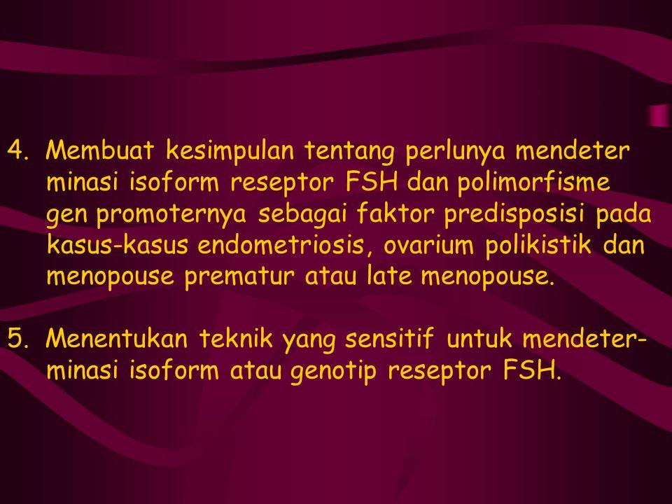 4. Membuat kesimpulan tentang perlunya mendeter minasi isoform reseptor FSH dan polimorfisme gen promoternya sebagai faktor predisposisi pada kasus-ka