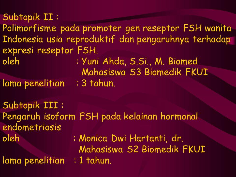 Subtopik II : Polimorfisme pada promoter gen reseptor FSH wanita Indonesia usia reproduktif dan pengaruhnya terhadap expresi reseptor FSH. oleh : Yuni