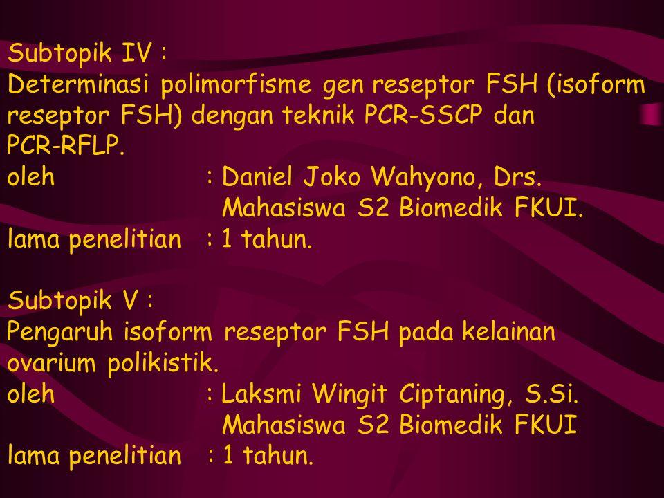 Subtopik IV : Determinasi polimorfisme gen reseptor FSH (isoform reseptor FSH) dengan teknik PCR-SSCP dan PCR-RFLP. oleh : Daniel Joko Wahyono, Drs. M