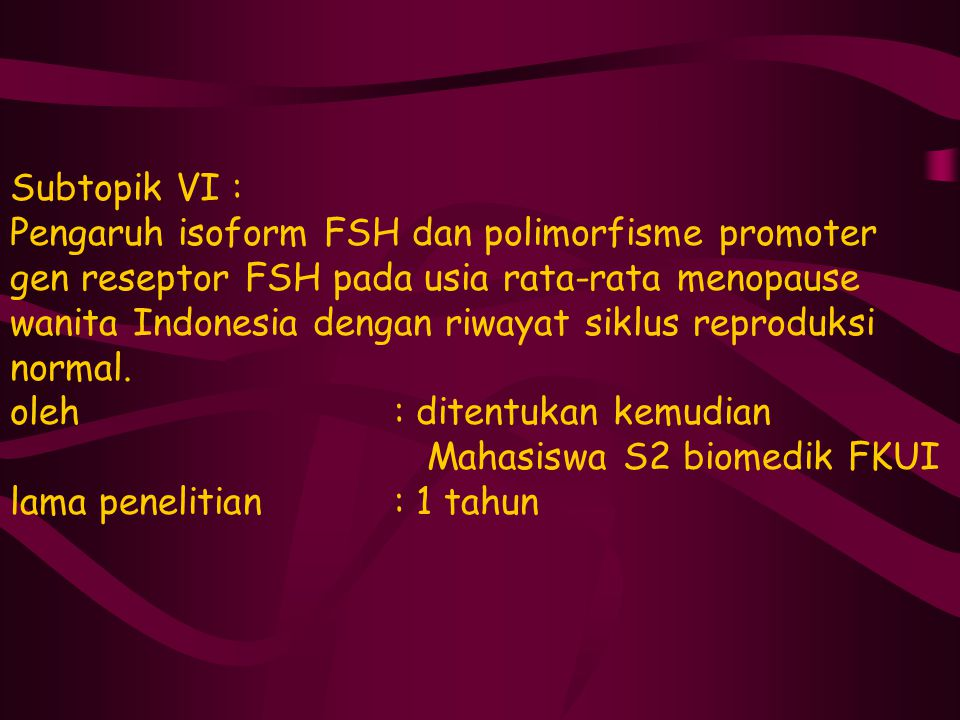 Subtopik VI : Pengaruh isoform FSH dan polimorfisme promoter gen reseptor FSH pada usia rata-rata menopause wanita Indonesia dengan riwayat siklus rep