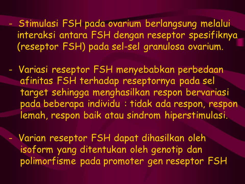 - Stimulasi FSH pada ovarium berlangsung melalui interaksi antara FSH dengan reseptor spesifiknya (reseptor FSH) pada sel-sel granulosa ovarium. - Var