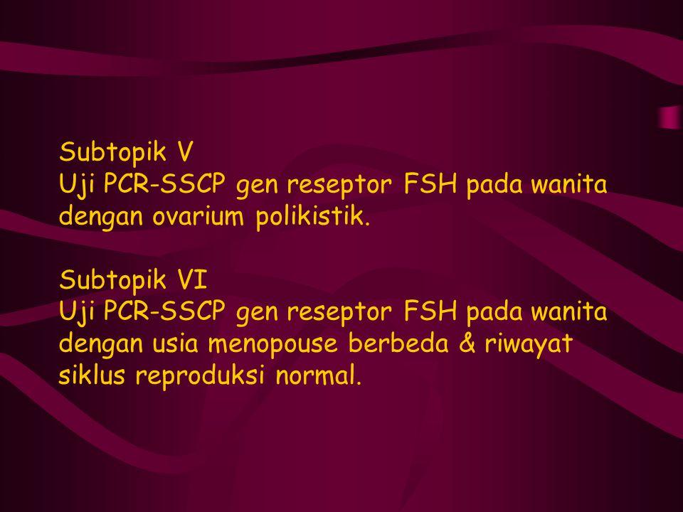 Subtopik V Uji PCR-SSCP gen reseptor FSH pada wanita dengan ovarium polikistik. Subtopik VI Uji PCR-SSCP gen reseptor FSH pada wanita dengan usia meno