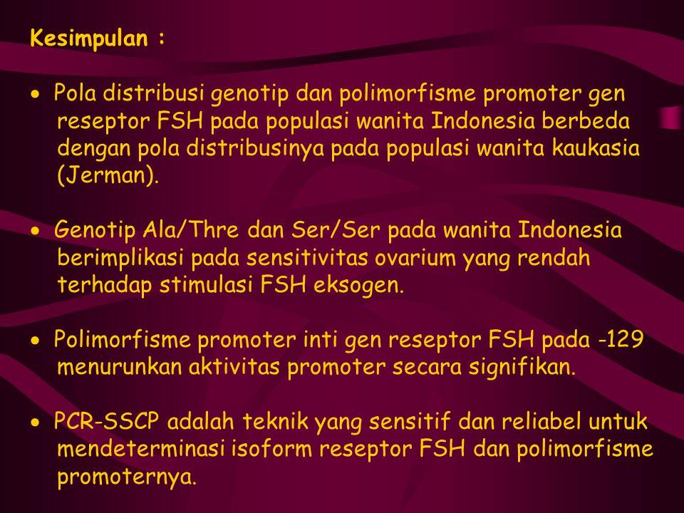 Kesimpulan :  Pola distribusi genotip dan polimorfisme promoter gen reseptor FSH pada populasi wanita Indonesia berbeda dengan pola distribusinya pad
