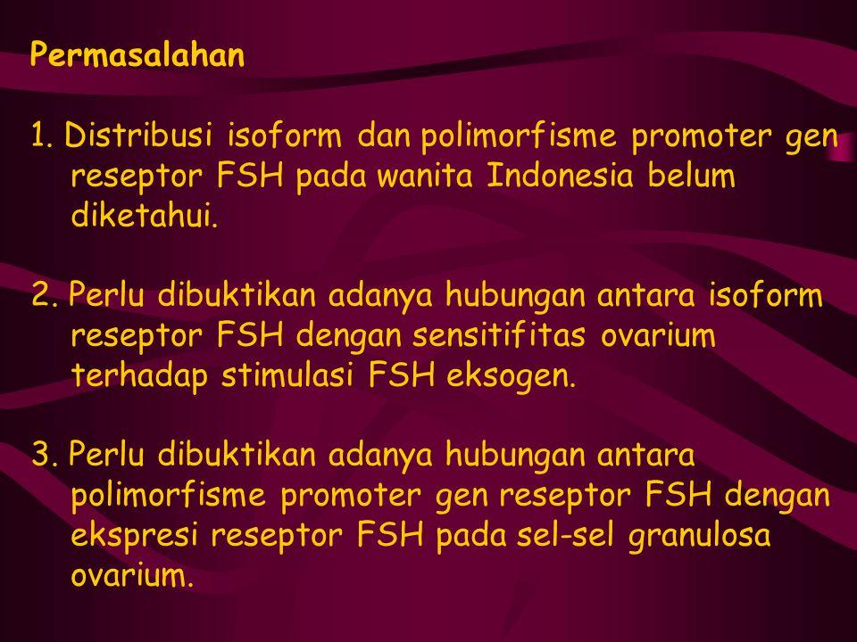 Permasalahan 1. Distribusi isoform dan polimorfisme promoter gen reseptor FSH pada wanita Indonesia belum diketahui. 2. Perlu dibuktikan adanya hubung