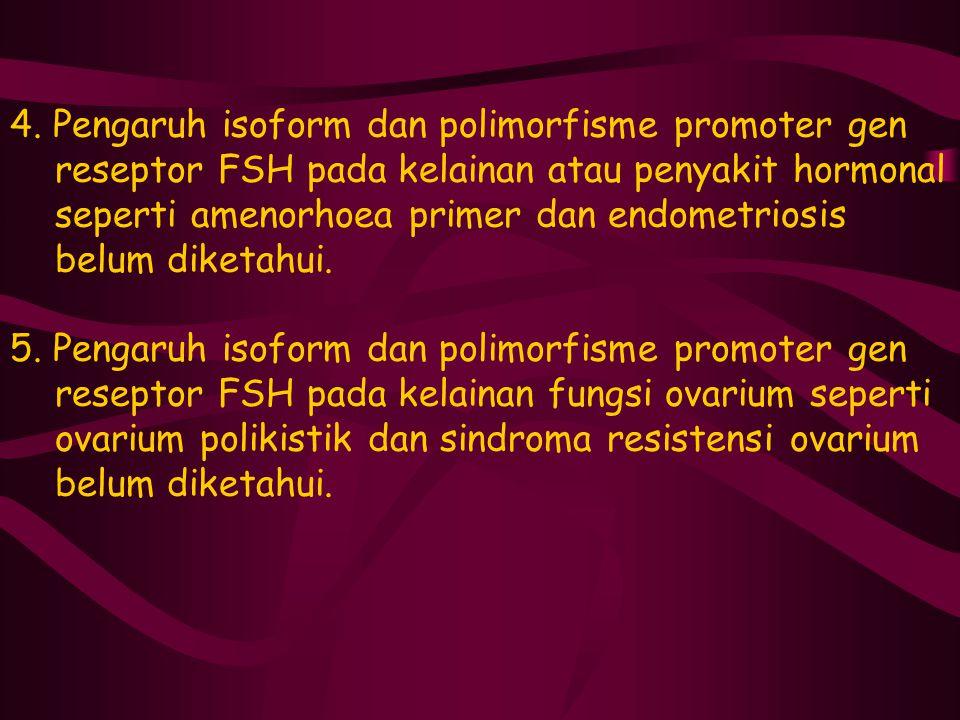 4. Pengaruh isoform dan polimorfisme promoter gen reseptor FSH pada kelainan atau penyakit hormonal seperti amenorhoea primer dan endometriosis belum