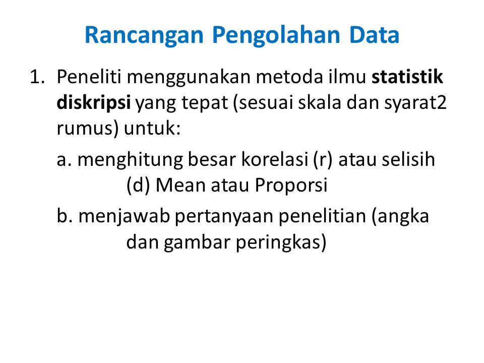 Rancangan Pengolahan Data 1.Peneliti menggunakan metoda ilmu statistik diskripsi yang tepat (sesuai skala dan syarat2 rumus) untuk: a.