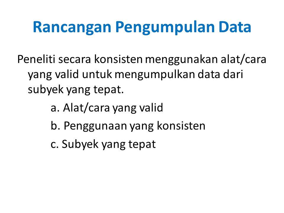 Rancangan Pengumpulan Data Peneliti secara konsisten menggunakan alat/cara yang valid untuk mengumpulkan data dari subyek yang tepat.