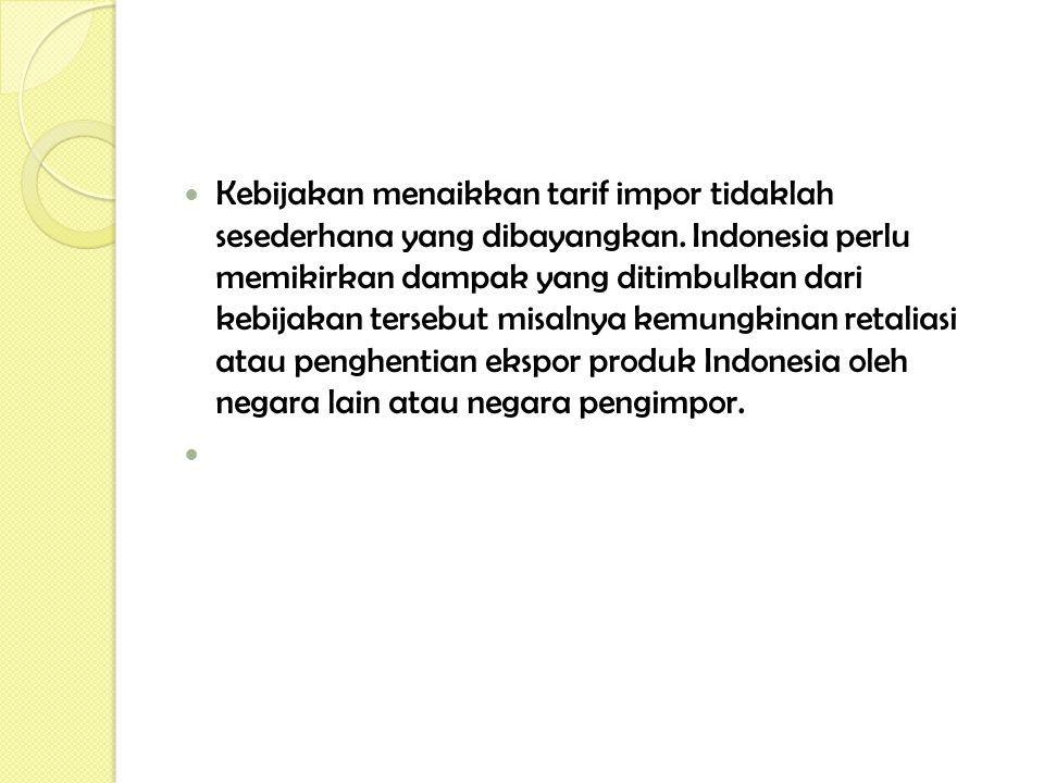 Kebijakan menaikkan tarif impor tidaklah sesederhana yang dibayangkan. Indonesia perlu memikirkan dampak yang ditimbulkan dari kebijakan tersebut misa