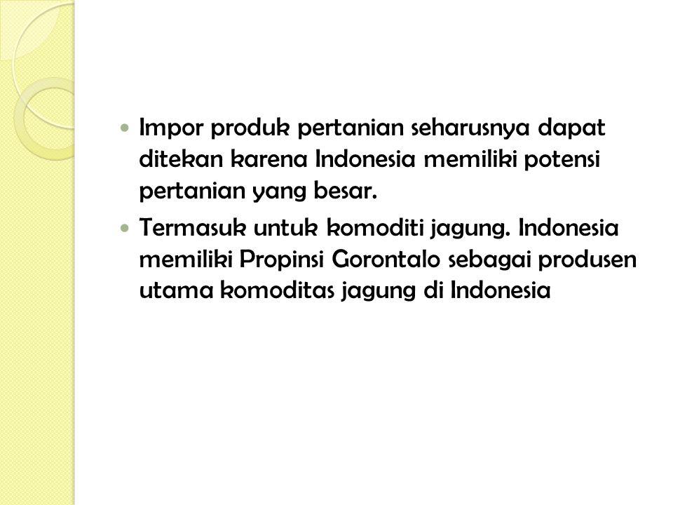 Impor produk pertanian seharusnya dapat ditekan karena Indonesia memiliki potensi pertanian yang besar. Termasuk untuk komoditi jagung. Indonesia memi