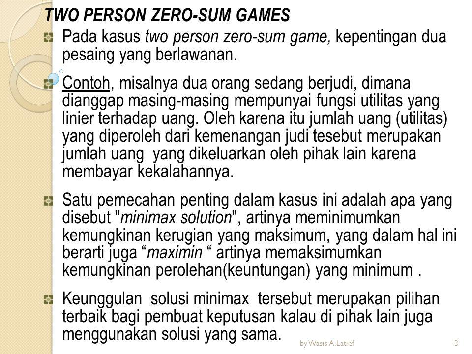 TWO PERSON ZERO-SUM GAMES Pada kasus two person zero-sum game, kepentingan dua pesaing yang berlawanan. Contoh, misalnya dua orang sedang berjudi, dim