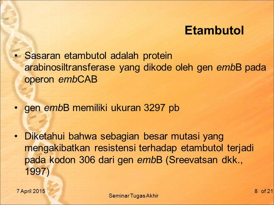 Etambutol Sasaran etambutol adalah protein arabinosiltransferase yang dikode oleh gen embB pada operon embCAB gen embB memiliki ukuran 3297 pb Diketahui bahwa sebagian besar mutasi yang mengakibatkan resistensi terhadap etambutol terjadi pada kodon 306 dari gen embB (Sreevatsan dkk., 1997) 7 April 2015of 218 Seminar Tugas Akhir