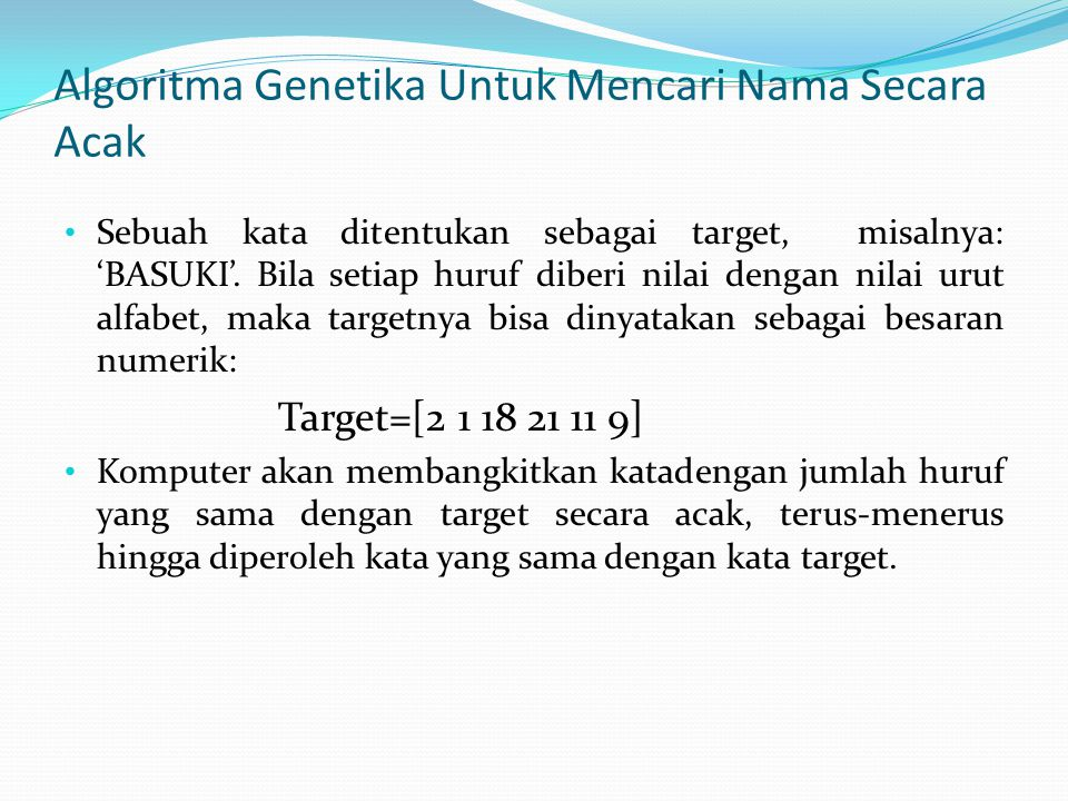 Algoritma Genetika Untuk Mencari Nama Secara Acak Sebuah kata ditentukan sebagai target, misalnya: 'BASUKI'. Bila setiap huruf diberi nilai dengan nil