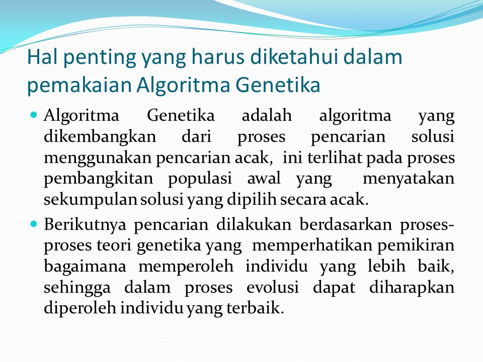 Hal penting yang harus diketahui dalam pemakaian Algoritma Genetika Algoritma Genetika adalah algoritma yang dikembangkan dari proses pencarian solusi menggunakan pencarian acak, ini terlihat pada proses pembangkitan populasi awal yang menyatakan sekumpulan solusi yang dipilih secara acak.