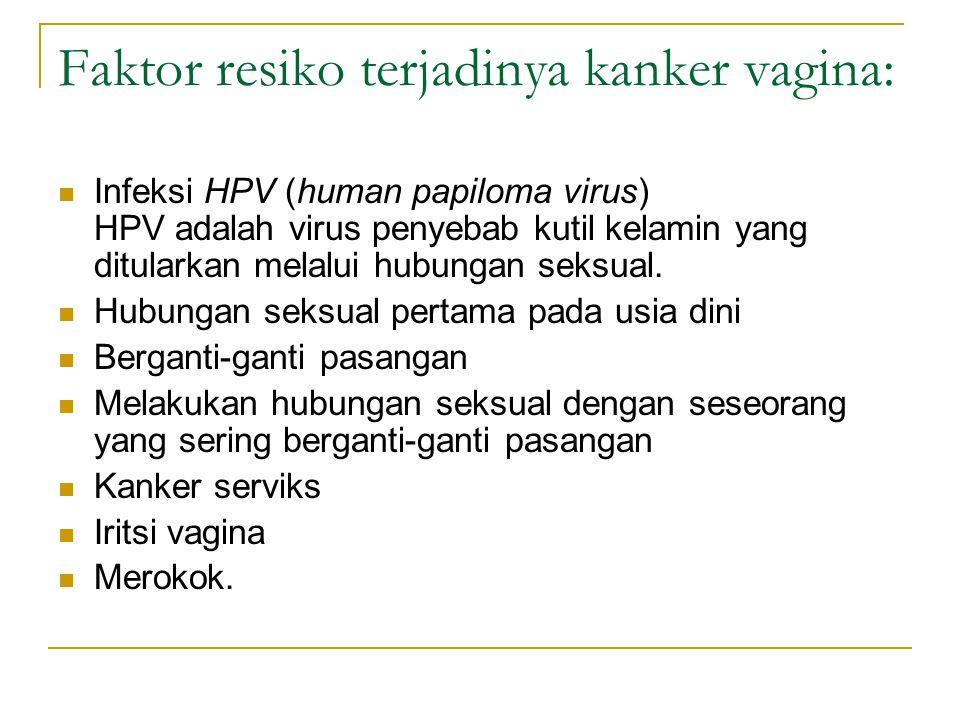 Faktor resiko terjadinya kanker vagina: Infeksi HPV (human papiloma virus) HPV adalah virus penyebab kutil kelamin yang ditularkan melalui hubungan se