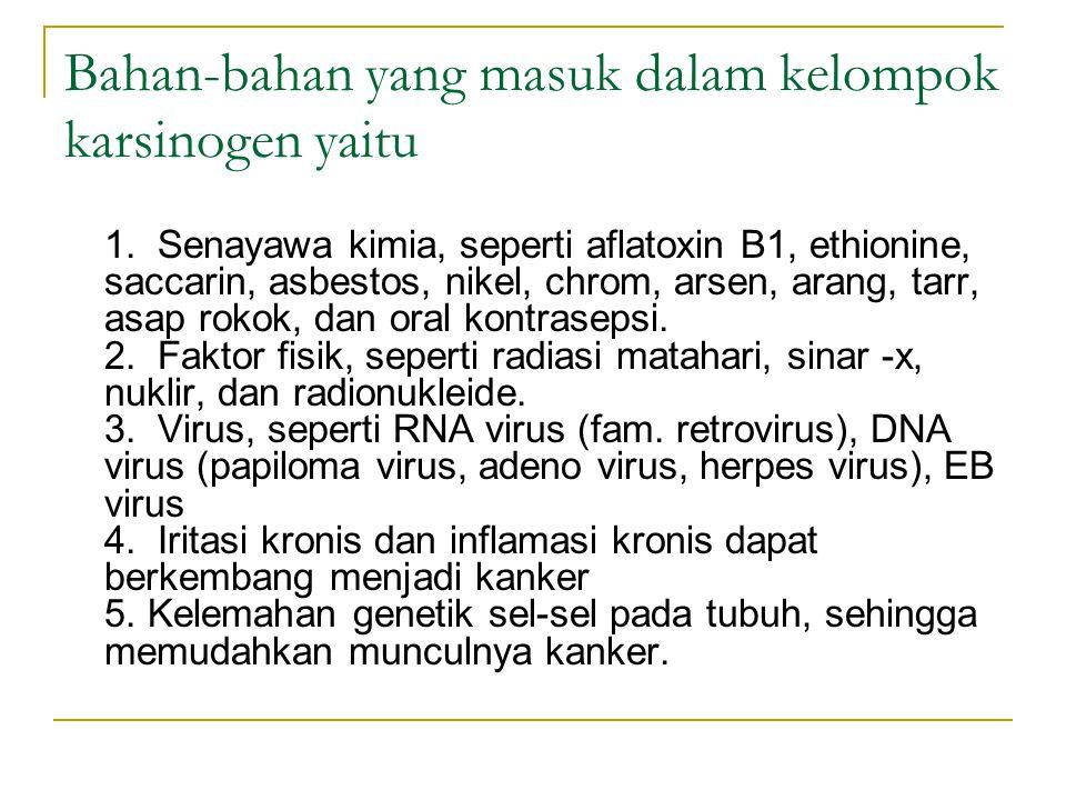 Bahan-bahan yang masuk dalam kelompok karsinogen yaitu 1. Senayawa kimia, seperti aflatoxin B1, ethionine, saccarin, asbestos, nikel, chrom, arsen, ar